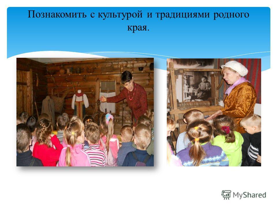 Познакомить с культурой и традициями родного края.