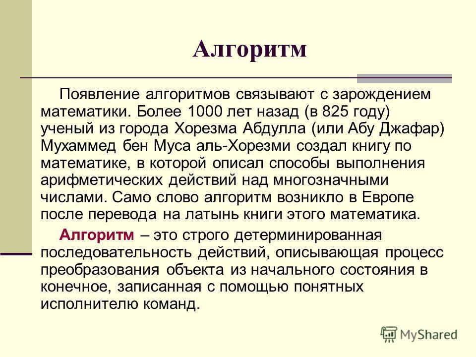 Алгоритм Появление алгоритмов связывают с зарождением математики. Более 1000 лет назад (в 825 году) ученый из города Хорезма Абдулла (или Абу Джафар) Мухаммед бен Муса аль-Хорезми создал книгу по математике, в которой описал способы выполнения арифме