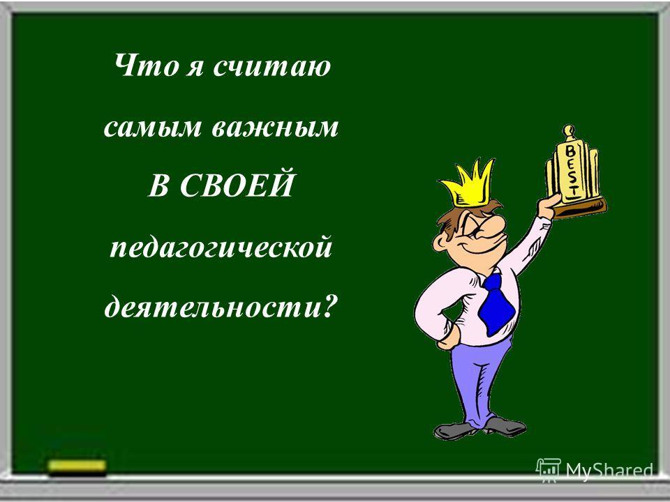 Что я считаю самым важным В СВОЕЙ педагогической деятельности?