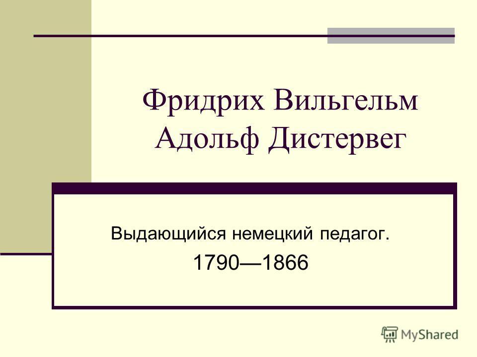 Фридрих Вильгельм Адольф Дистервег Выдающийся немецкий педагог. 17901866