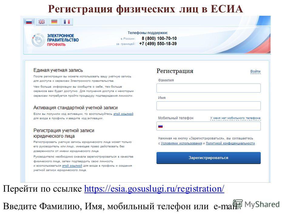 Перейти по ссылке https://esia.gosuslugi.ru/registration/https://esia.gosuslugi.ru/registration/ Введите Фамилию, Имя, мобильный телефон или e-mail Регистрация физических лиц в ЕСИА