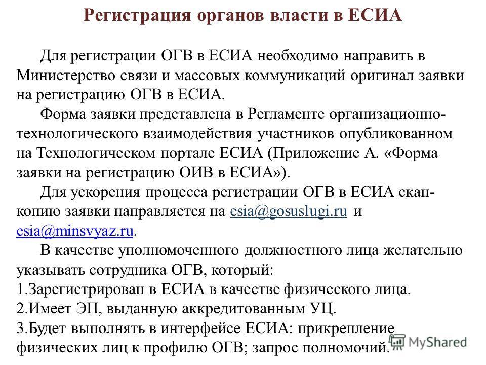 Регистрация органов власти в ЕСИА Для регистрации ОГВ в ЕСИА необходимо направить в Министерство связи и массовых коммуникаций оригинал заявки на регистрацию ОГВ в ЕСИА. Форма заявки представлена в Регламенте организационно- технологического взаимоде
