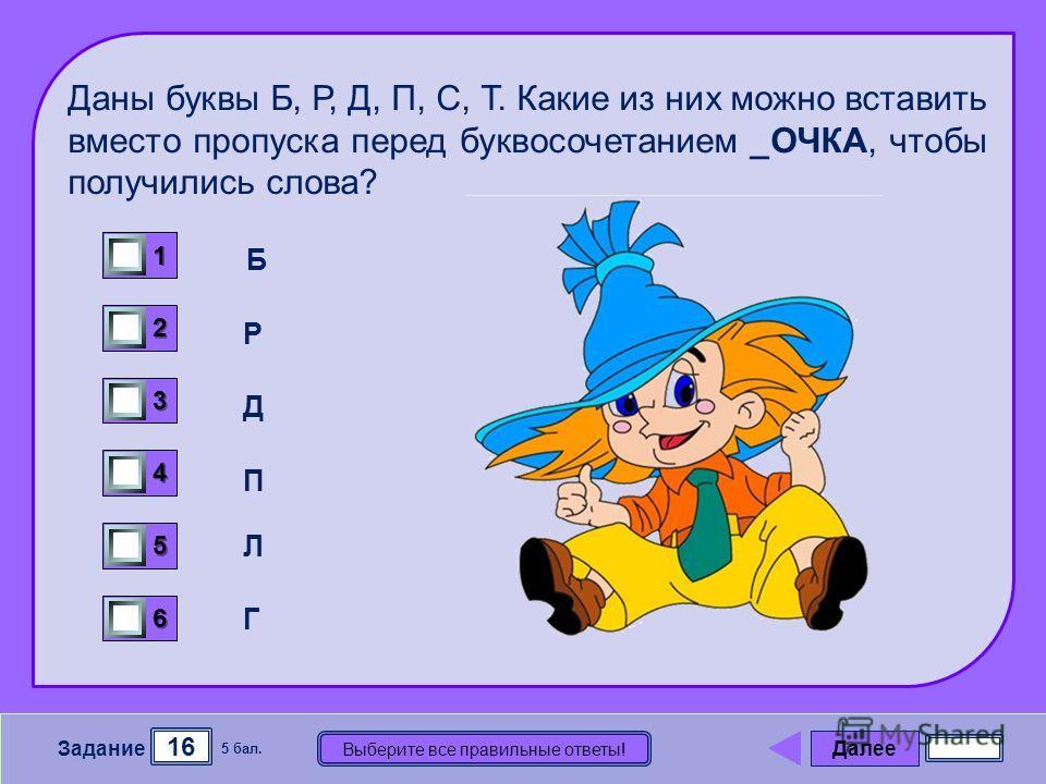 Далее 16 Задание 5 бал. Выберите все правильные ответы! 1111 2222 3333 4444 5555 6666 Б Р Д П Л Г Даны буквы Б, Р, Д, П, С, Т. Какие из них можно вставить вместо пропуска перед буквосочетанием _ОЧКА, чтобы получились слова?
