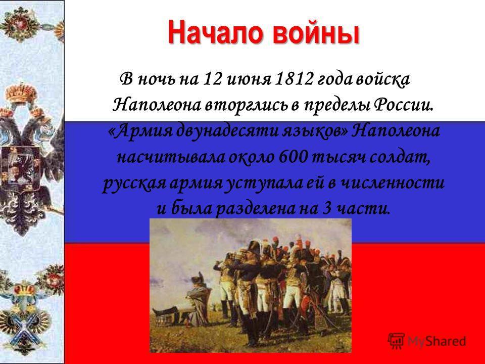 Начало войны В ночь на 12 июня 1812 года войска Наполеона вторглись в пределы России. «Армия двунадесяти языков» Наполеона насчитывала около 600 тысяч солдат, русская армия уступала ей в численности и была разделена на 3 части.
