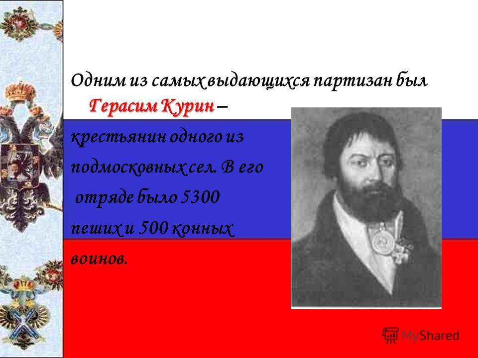 Герасим Курин Одним из самых выдающихся партизан был Герасим Курин – крестьянин одного из подмосковных сел. В его отряде было 5300 пеших и 500 конных воинов.
