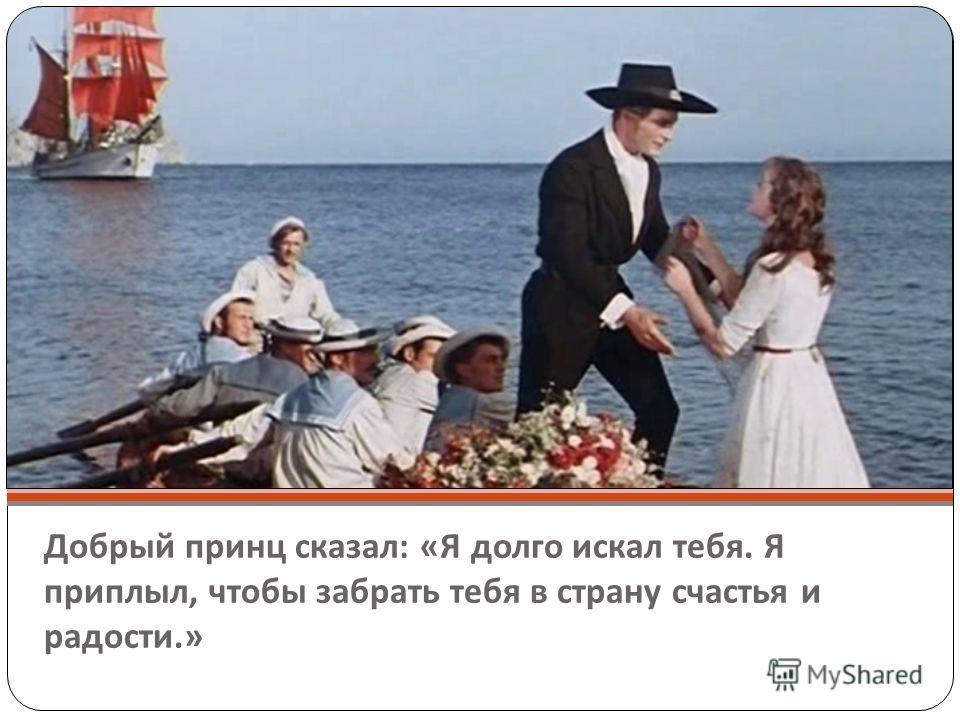 Добрый принц сказал : « Я долго искал тебя. Я приплыл, чтобы забрать тебя в страну счастья и радости.»