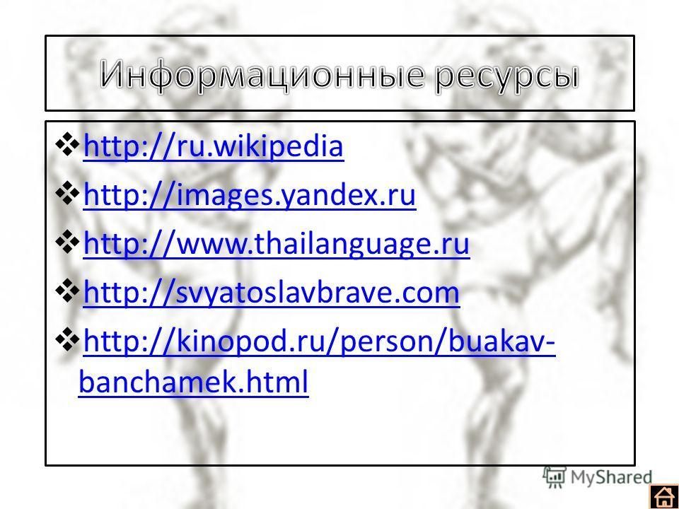 http://ru.wikipedia http://images.yandex.ru http://www.thailanguage.ru http://svyatoslavbrave.com http://kinopod.ru/person/buakav- banchamek.html http://kinopod.ru/person/buakav- banchamek.html