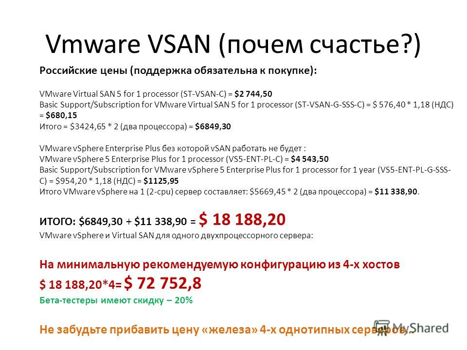 Vmware VSAN (почем счастье?) Российские цены (поддержка обязательна к покупке): VMware Virtual SAN 5 for 1 processor (ST-VSAN-C) = $2 744,50 Basic Support/Subscription for VMware Virtual SAN 5 for 1 processor (ST-VSAN-G-SSS-C) = $ 576,40 * 1,18 (НДС)
