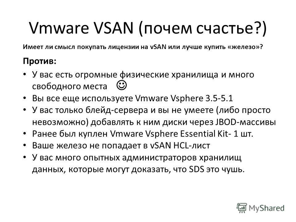 Vmware VSAN (почем счастье?) Имеет ли смысл покупать лицензии на vSAN или лучше купить «железо»? Против: У вас есть огромные физические хранилища и много свободного места Вы все еще используете Vmware Vsphere 3.5-5.1 У вас только блейд-сервера и вы н
