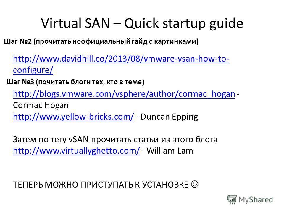 Virtual SAN – Quick startup guide 56 Шаг 2 (прочитать неофициальный гайд с картинками) http://www.davidhill.co/2013/08/vmware-vsan-how-to- configure/ Шаг 3 (почитать блоги тех, кто в теме) http://blogs.vmware.com/vsphere/author/cormac_hoganhttp://blo