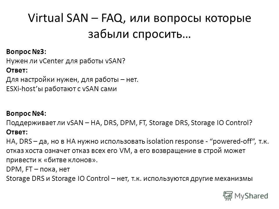 Virtual SAN – FAQ, или вопросы которые забыли спросить… 64 Вопрос 3: Нужен ли vCenter для работы vSAN? Ответ: Для настройки нужен, для работы – нет. ESXi-hostы работают с vSAN сами Вопрос 4: Поддерживает ли vSAN – HA, DRS, DPM, FT, Storage DRS, Stora