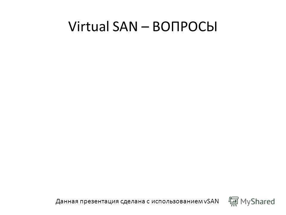 Virtual SAN – ВОПРОСЫ 68 Данная презентация сделана с использованием vSAN