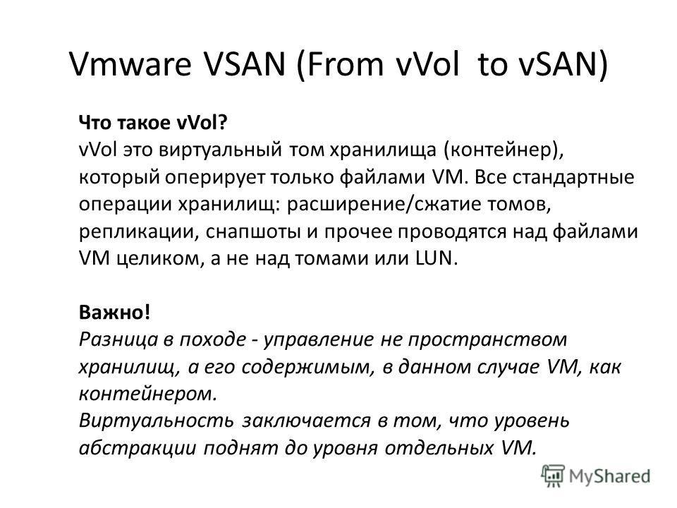 Vmware VSAN (From vVol to vSAN) Что такое vVol? vVol это виртуальный том хранилища (контейнер), который оперирует только файлами VM. Все стандартные операции хранилищ: расширение/сжатие томов, репликации, снапшоты и прочее проводятся над файлами VM ц