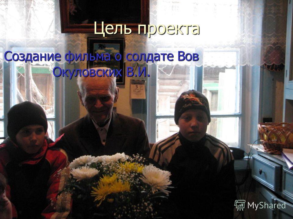 Цель проекта Создание фильма о солдате Вов Окуловских В.И.
