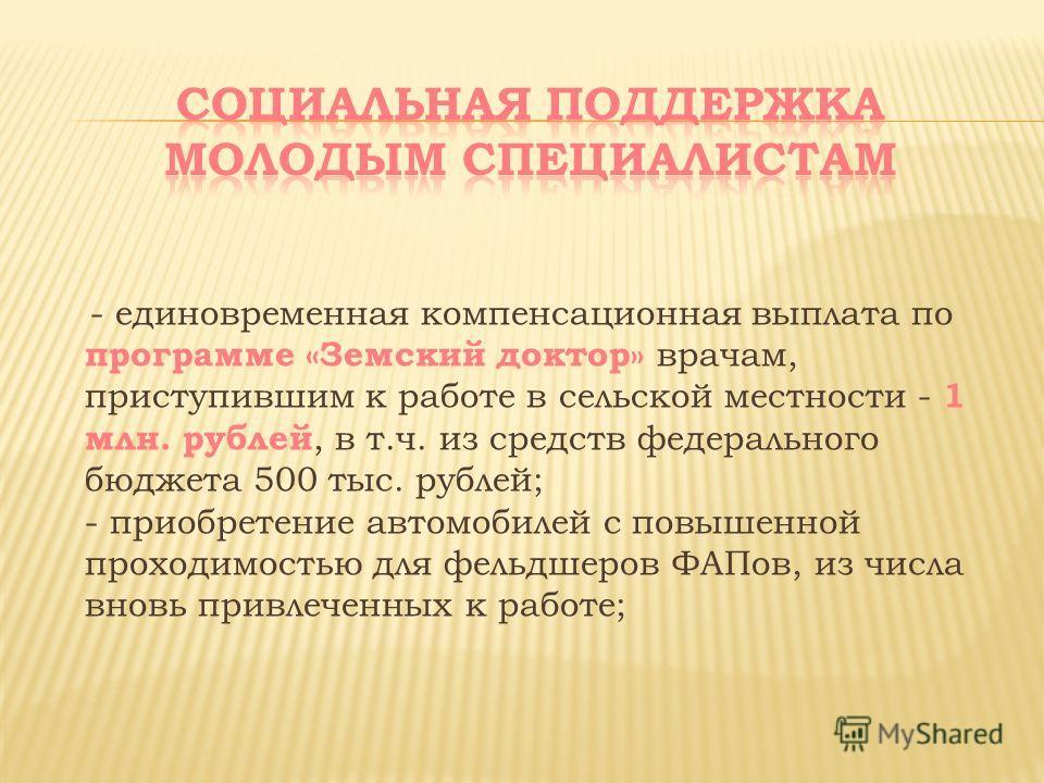 - единовременная компенсационная выплата по программе «Земский доктор» врачам, приступившим к работе в сельской местности - 1 млн. рублей, в т.ч. из средств федерального бюджета 500 тыс. рублей; - приобретение автомобилей с повышенной проходимостью д