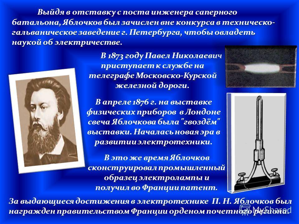 В 1873 году Павел Николаевич приступает к службе на телеграфе Московско-Курской железной дороги. был зачислен вне конкурса в техническо- гальваническое заведение г. Петербурга, чтобы овладеть наукой об электричестве. Выйдя в отставку с поста инженера