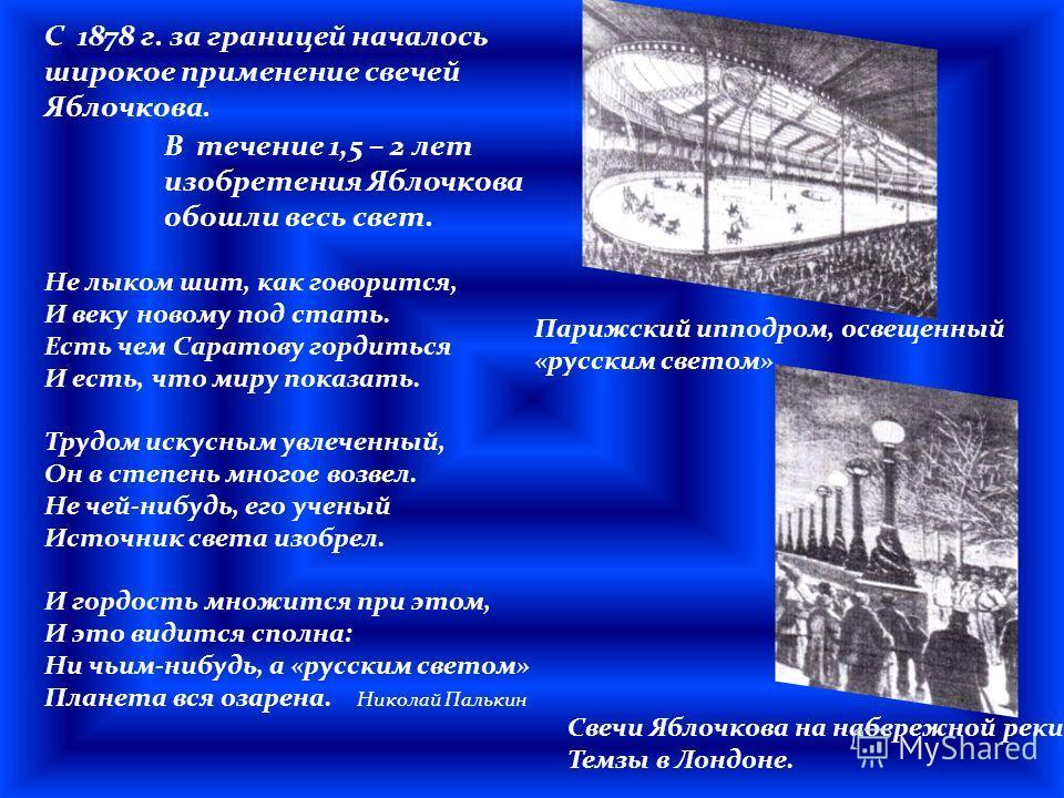 С 1878 г. за границей началось широкое применение свечей Яблочкова. Парижский ипподром, освещенный «русским светом» Свечи Яблочкова на набережной реки Темзы в Лондоне. Не лыком шит, как говорится, И веку новому под стать. Есть чем Саратову гордиться