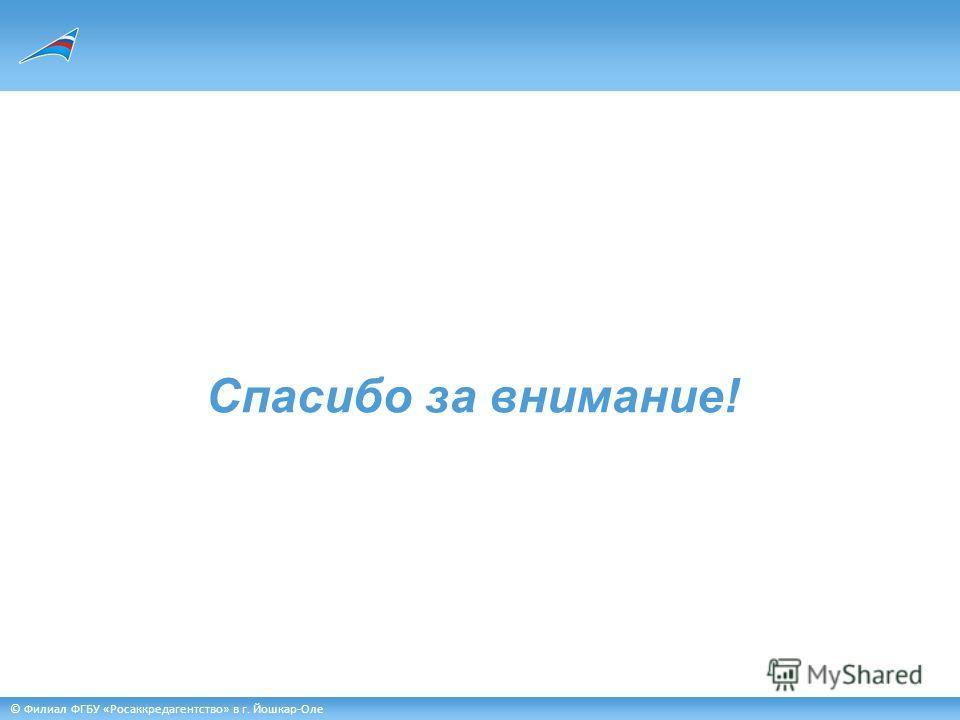 © Филиал ФГБУ «Росаккредагентство» в г. Йошкар-Оле Спасибо за внимание!