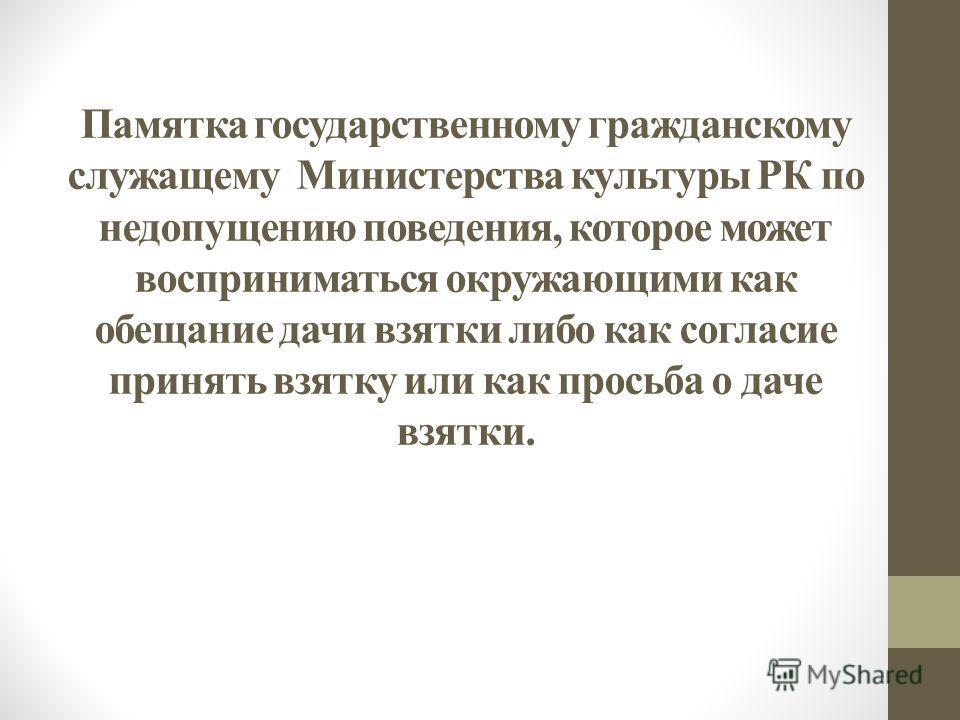Памятка государственному гражданскому служащему Министерства культуры РК по недопущению поведения, которое может восприниматься окружающими как обещание дачи взятки либо как согласие принять взятку или как просьба о даче взятки.