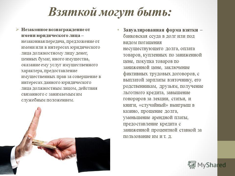 Взяткой могут быть: Незаконное вознаграждение от имени юридического лица – незаконная передача, предложение от имени или в интересах юридического лица должностному лицу денег, ценных бумаг, иного имущества, оказание ему услуг имущественного характера
