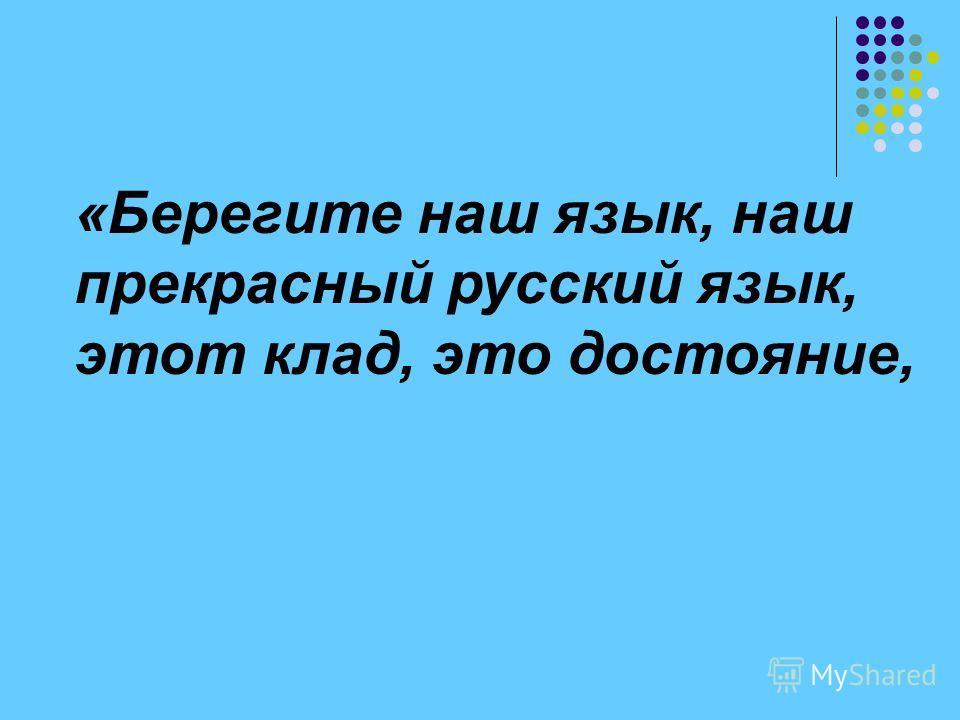 «Берегите наш язык, наш прекрасный русский язык, этот клад, это достояние, «Берегите наш язык, наш прекрасный русский язык, этот клад, это достояние, «Берегите наш язык, наш прекрасный русский язык, этот клад, это достояние,