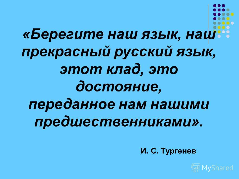 «Берегите наш язык, наш прекрасный русский язык, этот клад, это достояние, переданное нам нашими предшественниками». И. С. Тургенев