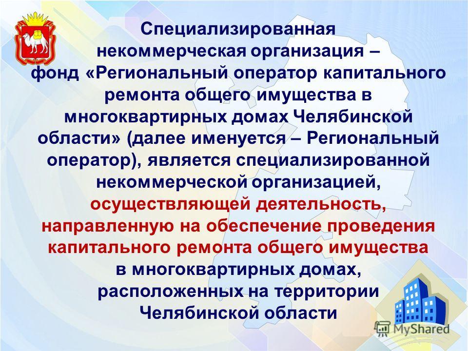Специализированная некоммерческая организация – фонд «Региональный оператор капитального ремонта общего имущества в многоквартирных домах Челябинской области» (далее именуется – Региональный оператор), является специализированной некоммерческой орган