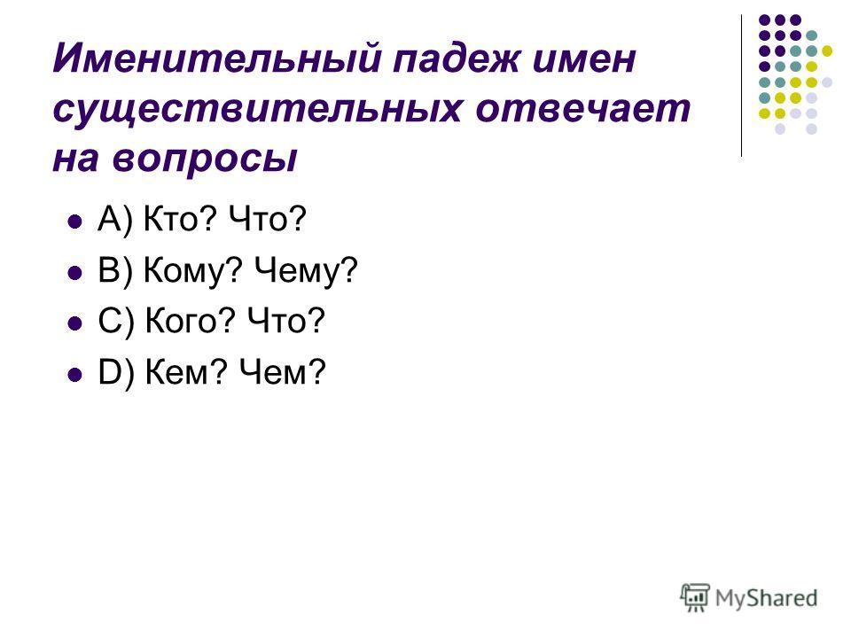 Именительный падеж имен существительных отвечает на вопросы A) Кто? Что? B) Кому? Чему? C) Кого? Что? D) Кем? Чем?
