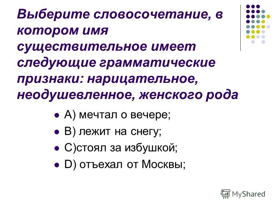 Выберите словосочетание, в котором имя существительное имеет следующие грамматические признаки: нарицательное, неодушевленное, женского рода A) мечтал о вечере; B) лежит на снегу; C)стоял за избушкой; D) отъехал от Москвы;