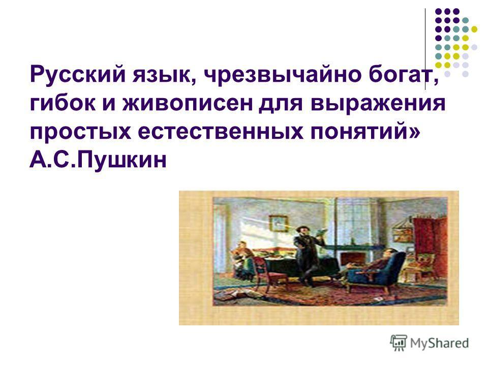 Русский язык, чрезвычайно богат, гибок и живописен для выражения простых естественных понятий» А.С.Пушкин
