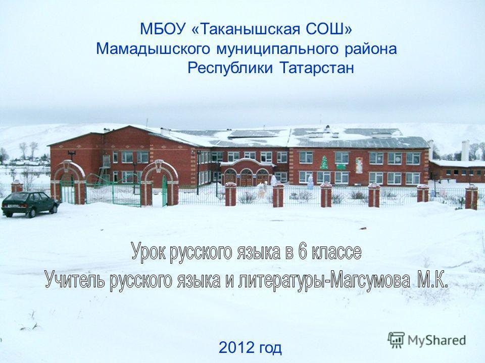 МБОУ «Таканышская СОШ» Мамадышского муниципального района Республики Татарстан 2012 год