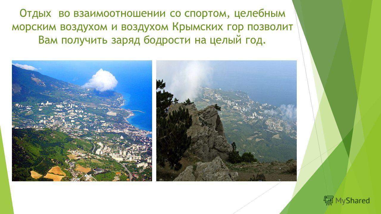 Отдых во взаимоотношении со спортом, целебным морским воздухом и воздухом Крымских гор позволит Вам получить заряд бодрости на целый год.