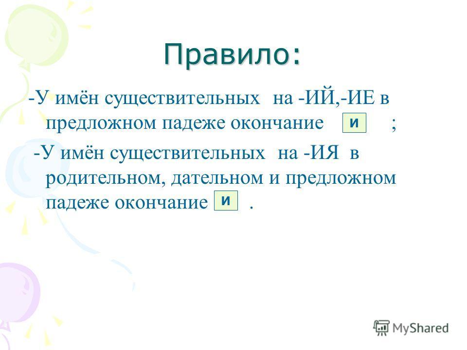 Правило: -У имён существительных на -ИЙ,-ИЕ в предложном падеже окончание ; -У имён существительных на -ИЯ в родительном, дательном и предложном падеже окончание. И И