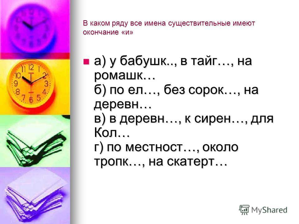 В каком ряду все имена существительные имеют окончание «и» а) у бабушк.., в тайг…, на ромашк… б) по ел…, без сорок…, на деревн… в) в деревн…, к сирен…, для Кол… г) по местност…, около тропк…, на скатерт… а) у бабушк.., в тайг…, на ромашк… б) по ел…,