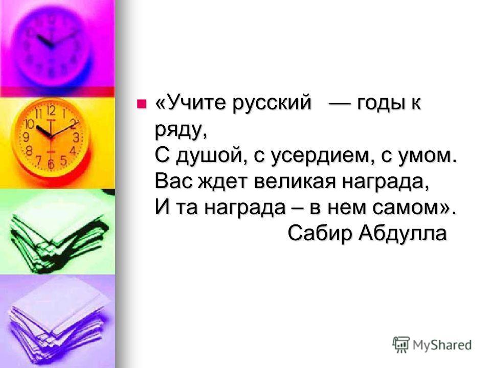 «Учите русский годы к ряду, С душой, с усердием, с умом. Вас ждет великая награда, И та награда – в нем самом». Сабир Абдулла «Учите русский годы к ряду, С душой, с усердием, с умом. Вас ждет великая награда, И та награда – в нем самом». Сабир Абдулл