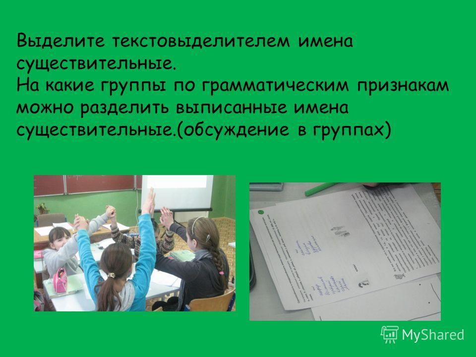 Выделите текстовыделителем имена существительные. На какие группы по грамматическим признакам можно разделить выписанные имена существительные.(обсуждение в группах)