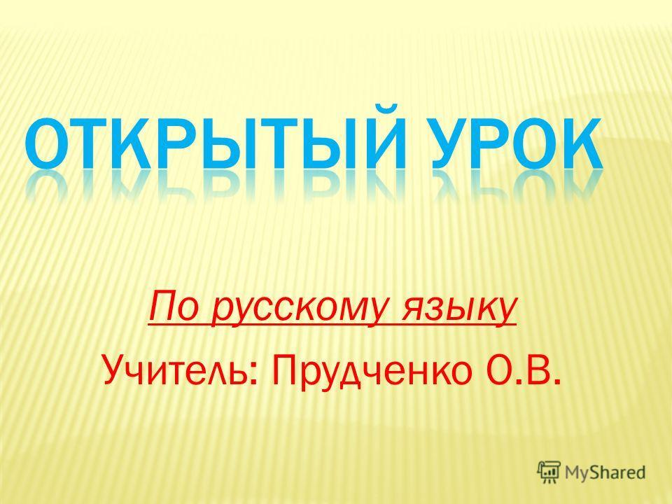 По русскому языку Учитель: Прудченко О.В.