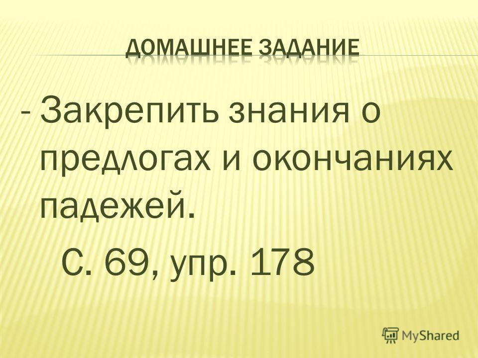 - Закрепить знания о предлогах и окончаниях падежей. С. 69, упр. 178