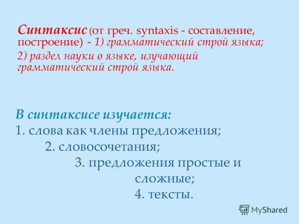 В синтаксисе изучается: 1. слова как члены предложения; 2. словосочетания; 3. предложения простые и сложные; 4. тексты. Синтаксис ( от греч. syntaxis - составление, построение) - 1) грамматический строй языка; 2) раздел науки о языке, изучающий грамм
