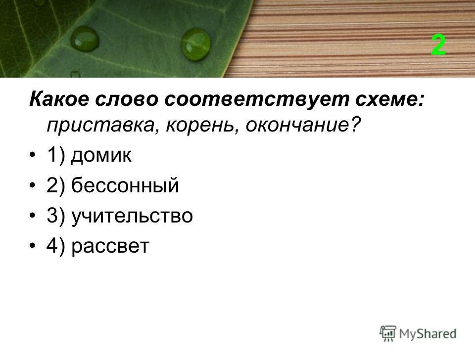 2 Какое слово соответствует схеме: приставка, корень, окончание? 1) домик 2) бессонный 3) учительство 4) рассвет