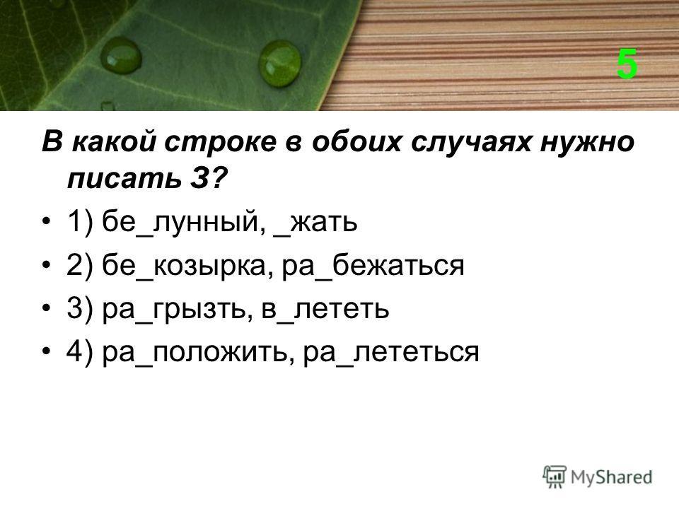 5 В какой строке в обоих случаях нужно писать З? 1) бе_лунный, _жать 2) бе_козырка, ра_бежаться 3) ра_грызть, в_лететь 4) ра_положить, ра_лететься