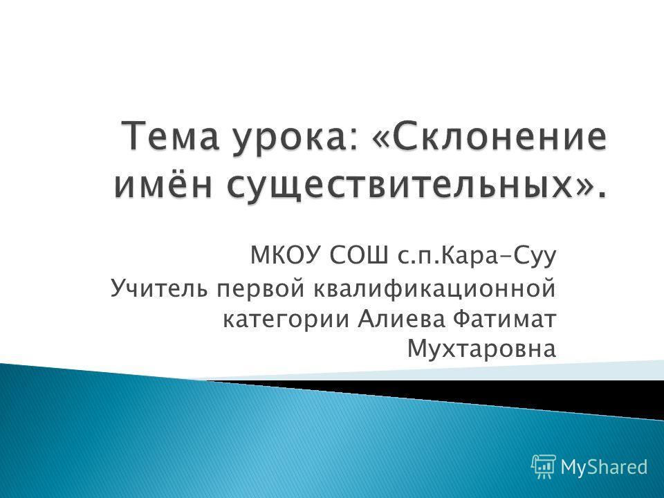 МКОУ СОШ с.п.Кара-Суу Учитель первой квалификационной категории Алиева Фатимат Мухтаровна