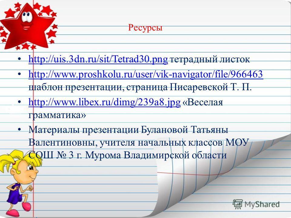 Ресурсы http://uis.3dn.ru/sit/Tetrad30. png тетрадный листок http://uis.3dn.ru/sit/Tetrad30. png http://www.proshkolu.ru/user/vik-navigator/file/966463 шаблон презентации, страница Писаревской Т. П. http://www.proshkolu.ru/user/vik-navigator/file/966
