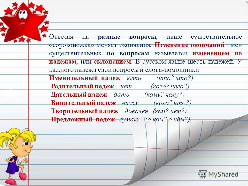 Отвечая на разные вопросы, наше существительное «сороконожка» меняет окончания. Изменение окончаний имён существительных по вопросам называется изменением по падежам, или склонением. В русском языке шесть падежей. У каждого падежа свои вопросы и слов