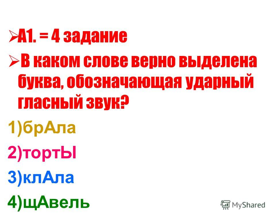 А1. = 4 задание В каком слове верно выделена буква, обозначающая ударный гласный звук? 1)бр Ала 2)тортЫ 3)кл Ала 4)щ Авель