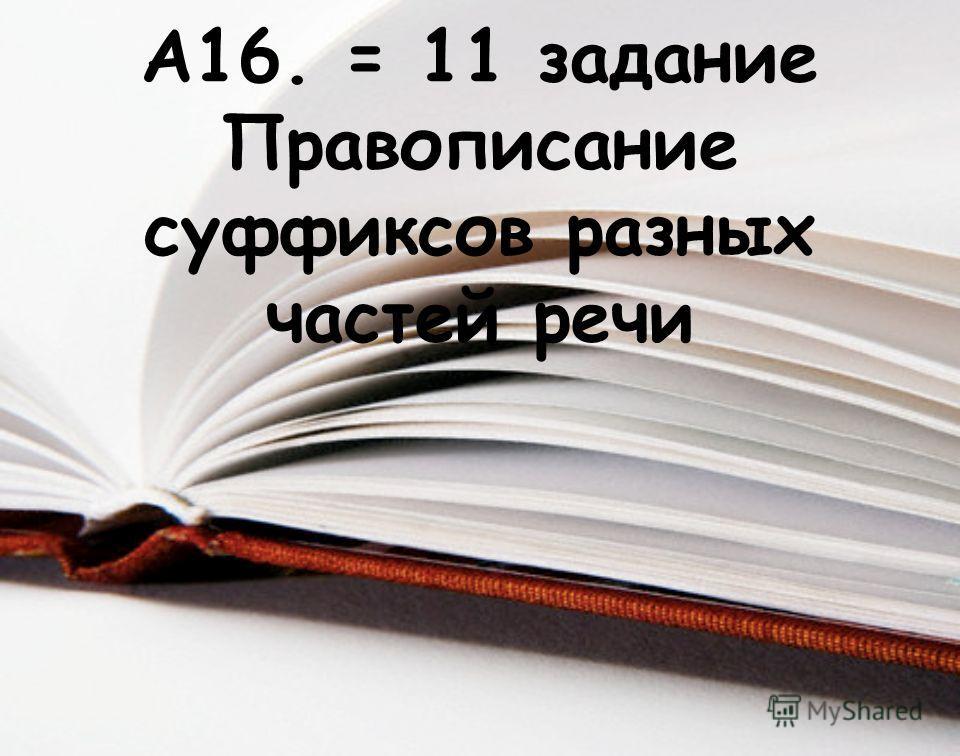 А16. = 11 задание Правописание суффиксов разных частей речи