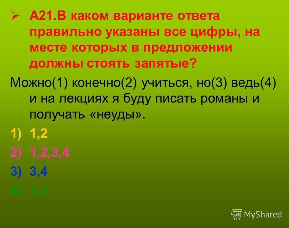 А21. В каком варианте ответа правильно указаны все цифры, на месте которых в предложении должны стоять запятые? Можно(1) конечно(2) учиться, но(3) ведь(4) и на лекциях я буду писать романы и получать «неуды». 1)1,2 2)1,2,3,4 3)3,4 4)1,3