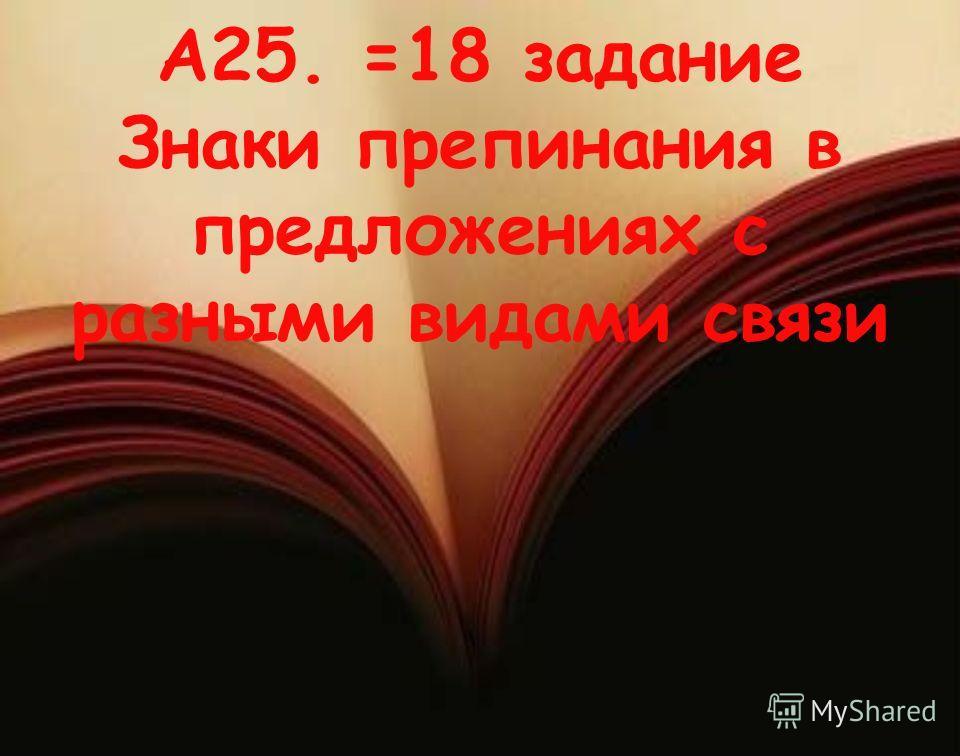А25. =18 задание Знаки препинания в предложениях с разными видами связи