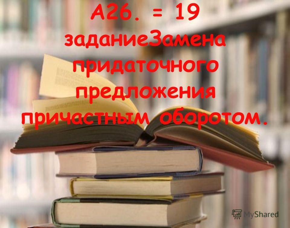 А26. = 19 задание Замена придаточного предложения причастным оборотом.