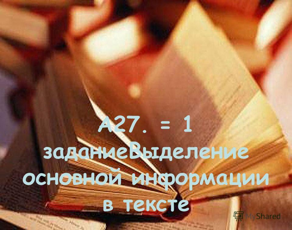 А27. = 1 задание Выделение основной информации в тексте